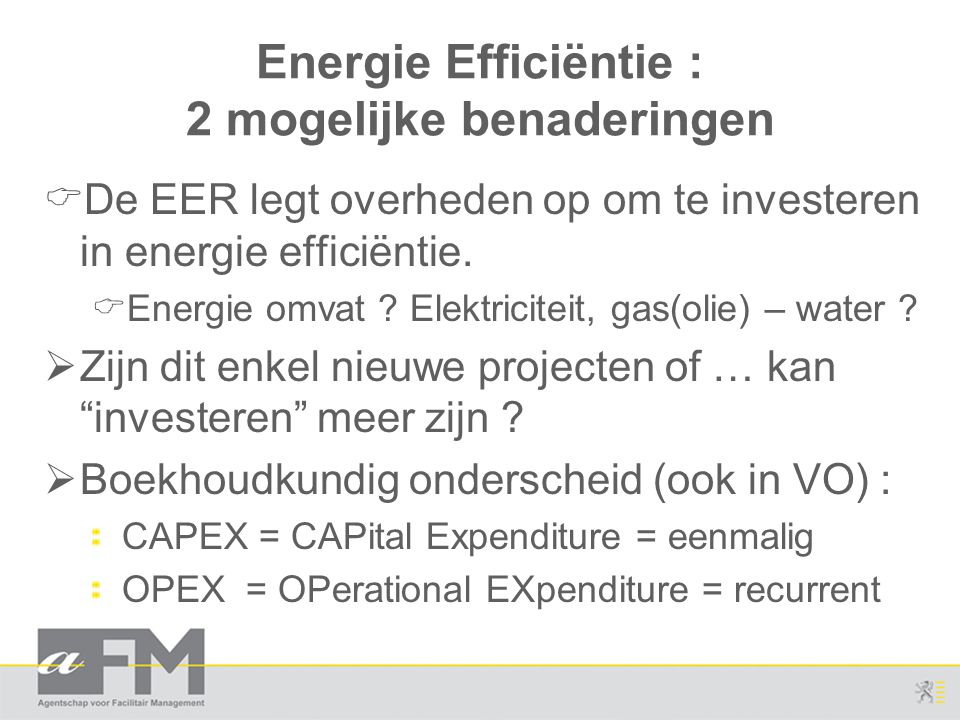 Energie Efficiëntie : 2 mogelijke benaderingen  De EER legt overheden op om te investeren in energie efficiëntie.  Energie omvat ? Elektriciteit, ga