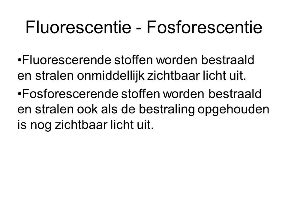 Fluorescentie - Fosforescentie Fluorescerende stoffen worden bestraald en stralen onmiddellijk zichtbaar licht uit.