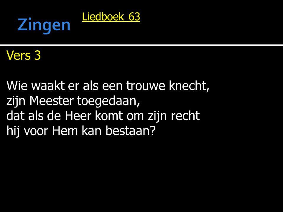 Liedboek 63 Vers 3 Wie waakt er als een trouwe knecht, zijn Meester toegedaan, dat als de Heer komt om zijn recht hij voor Hem kan bestaan?