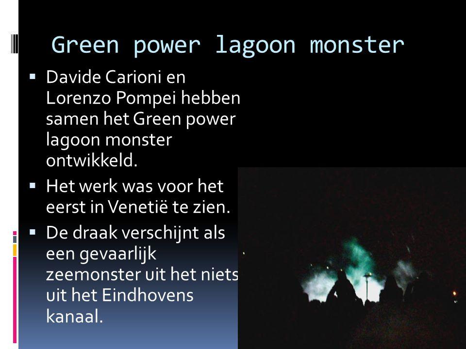 Green power lagoon monster  Davide Carioni en Lorenzo Pompei hebben samen het Green power lagoon monster ontwikkeld.  Het werk was voor het eerst in