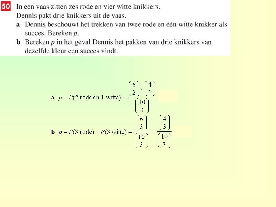 ap = P(2 rode en 1 witte) = = 0,5 bp = P(3 rode) + P(3 witte) = = 0,2 6262 10 3 4141 · 6363 10 3 4343 10 3 +