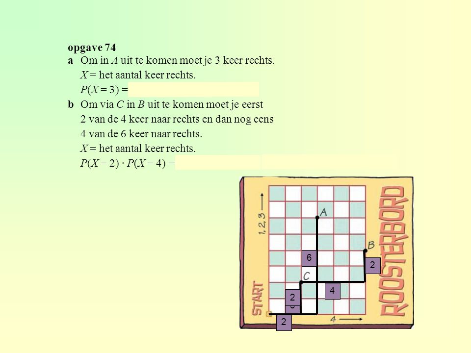 opgave 74 aOm in A uit te komen moet je 3 keer rechts. X = het aantal keer rechts. P(X = 3) = binompdf(9, ¼, 3) ≈ 0,234 bOm via C in B uit te komen mo
