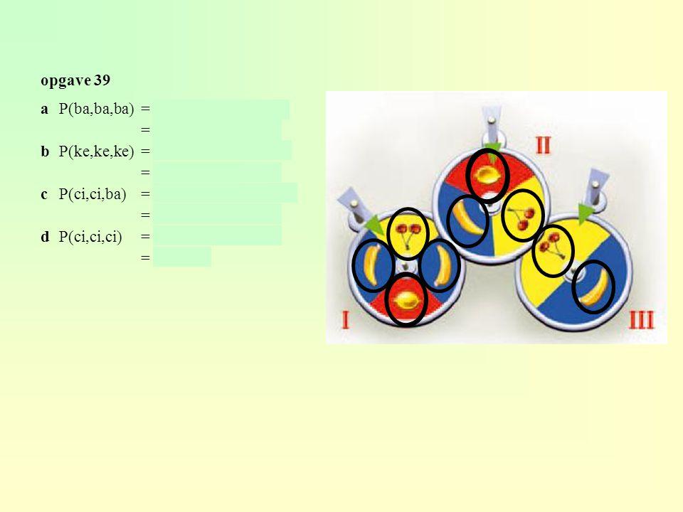 opgave 39 aP(ba,ba,ba)= 2/4 × 1/3 × 1/4 = 2/24 ≈ 0,083 bP(ke,ke,ke)= 1/4 × 1/3 × 1/2 = 1/24 ≈ 0,042 cP(ci,ci,ba)= 1/4 × 1/3 × 1/2 = 1/24 ≈ 0,042 dP(ci