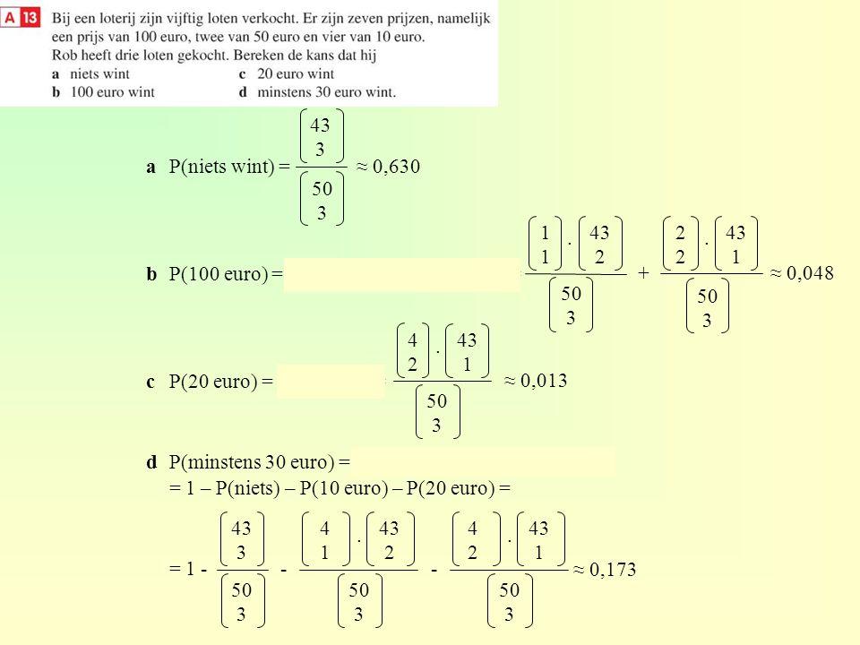 aP(niets wint) = bP(100 euro) = P(1 x € 100) + P(2 x € 50) = cP(20 euro) = P(2 x € 10) = dP(minstens 30 euro) = 1 – P(minder dan 30 euro) = 1 – P(niet