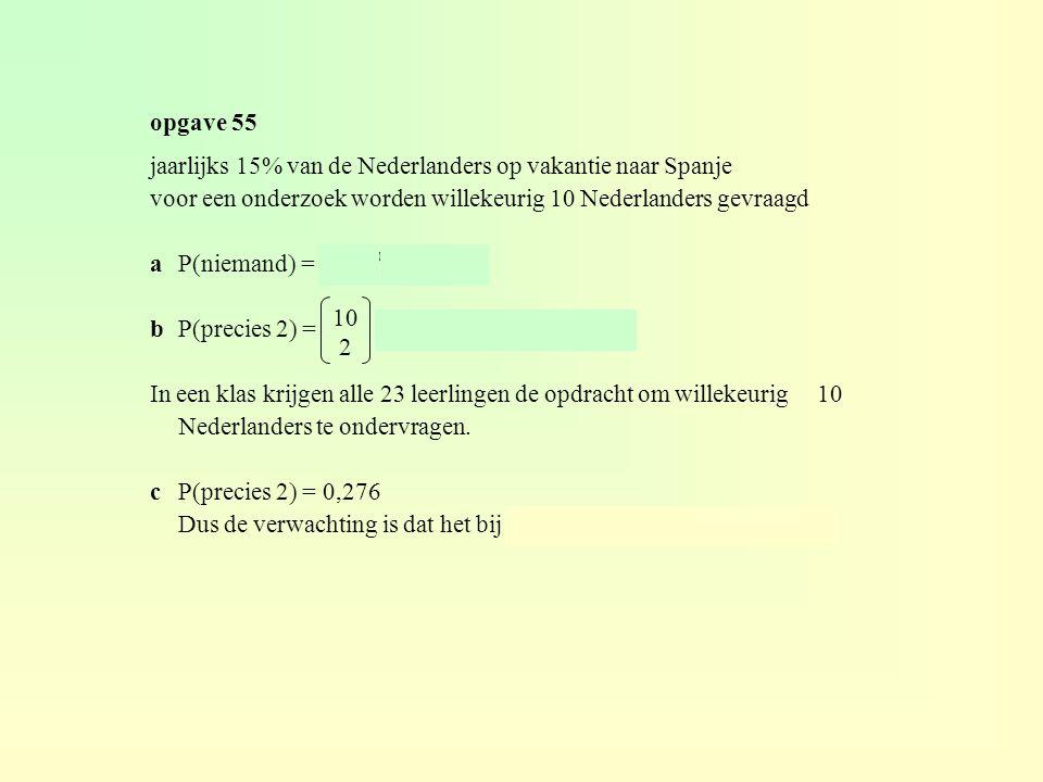opgave 55 jaarlijks 15% van de Nederlanders op vakantie naar Spanje voor een onderzoek worden willekeurig 10 Nederlanders gevraagd aP(niemand) = 0,85