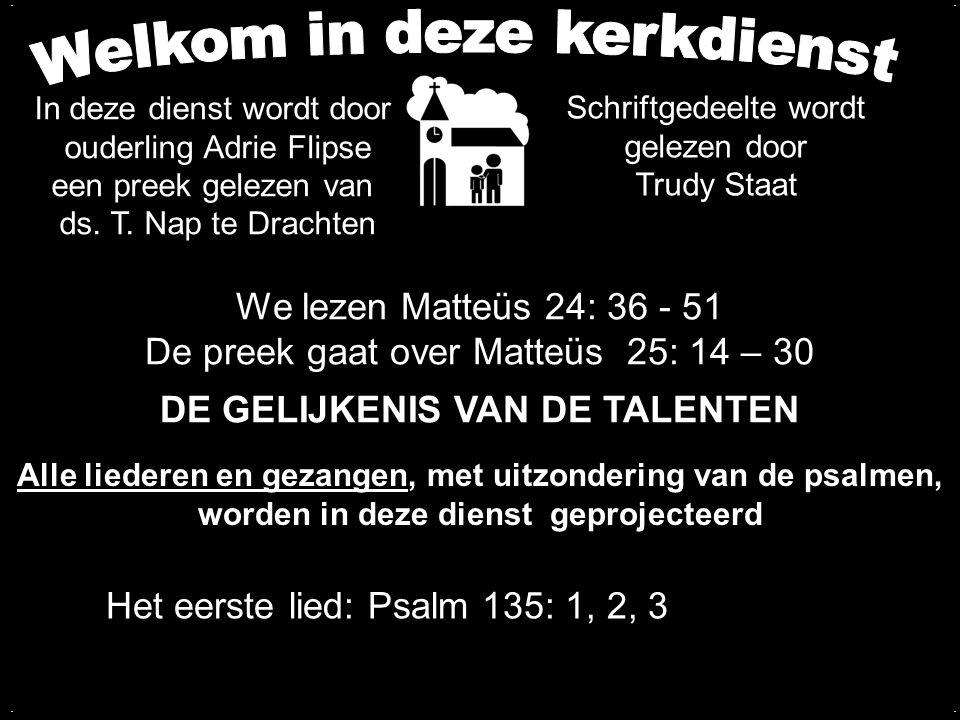 We lezen Matteüs 24: 36 - 51 De preek gaat over Matteüs 25: 14 – 30 DE GELIJKENIS VAN DE TALENTEN.... Het eerste lied: Psalm 135: 1, 2, 3 Alle liedere