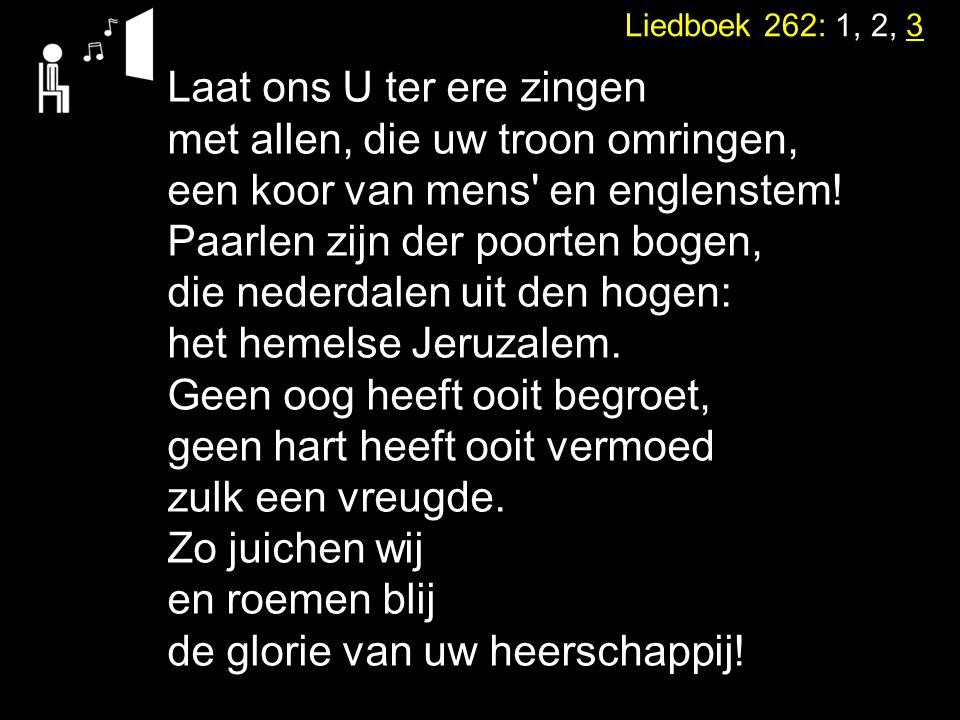 Liedboek 262: 1, 2, 3 Laat ons U ter ere zingen met allen, die uw troon omringen, een koor van mens' en englenstem! Paarlen zijn der poorten bogen, di