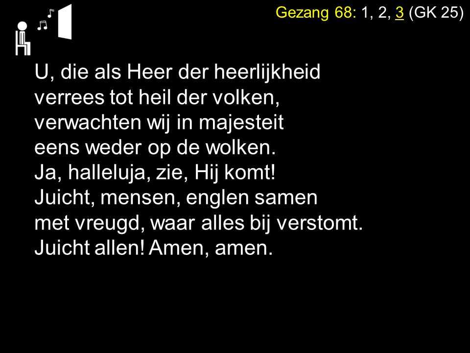 Gezang 68: 1, 2, 3 (GK 25) U, die als Heer der heerlijkheid verrees tot heil der volken, verwachten wij in majesteit eens weder op de wolken. Ja, hall