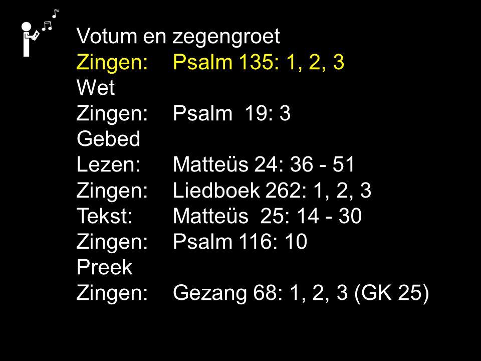 Votum en zegengroet Zingen:Psalm 135: 1, 2, 3 Wet Zingen:Psalm 19: 3 Gebed Lezen: Matteüs 24: 36 - 51 Zingen:Liedboek 262: 1, 2, 3 Tekst: Matteüs 25: 14 - 30 Zingen:Psalm 116: 10 Preek Zingen:Gezang 68: 1, 2, 3 (GK 25)