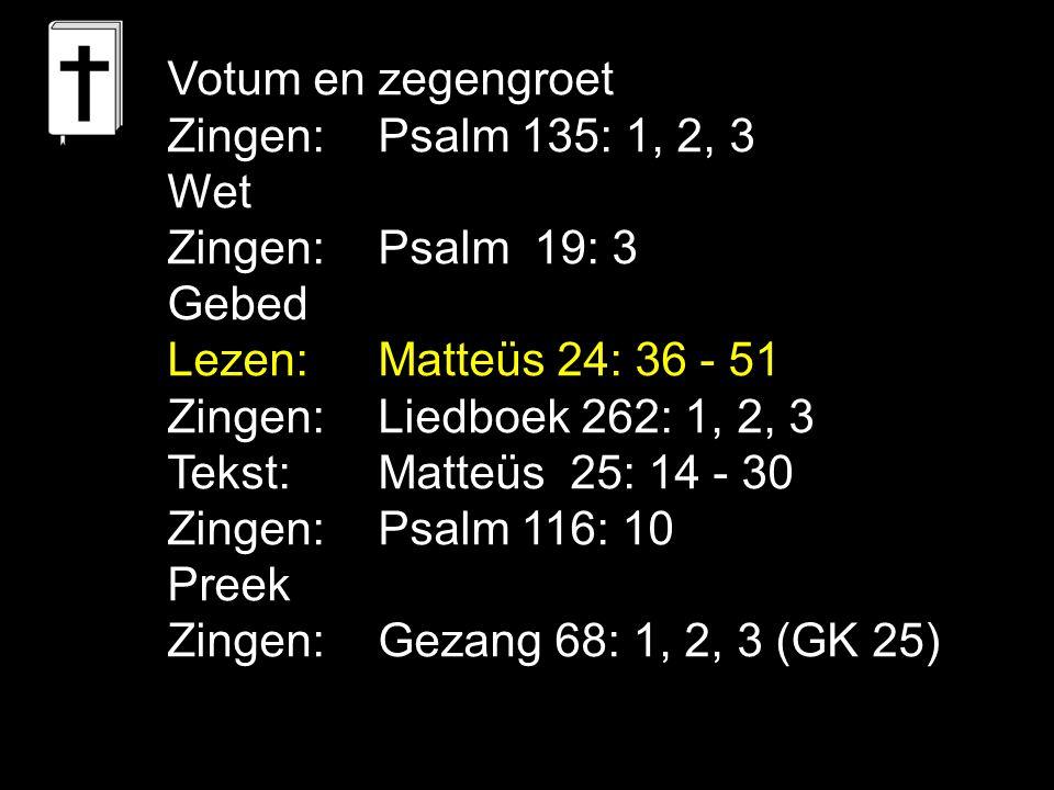 Votum en zegengroet Zingen:Psalm 135: 1, 2, 3 Wet Zingen:Psalm 19: 3 Gebed Lezen: Matteüs 24: 36 - 51 Zingen:Liedboek 262: 1, 2, 3 Tekst: Matteüs 25: