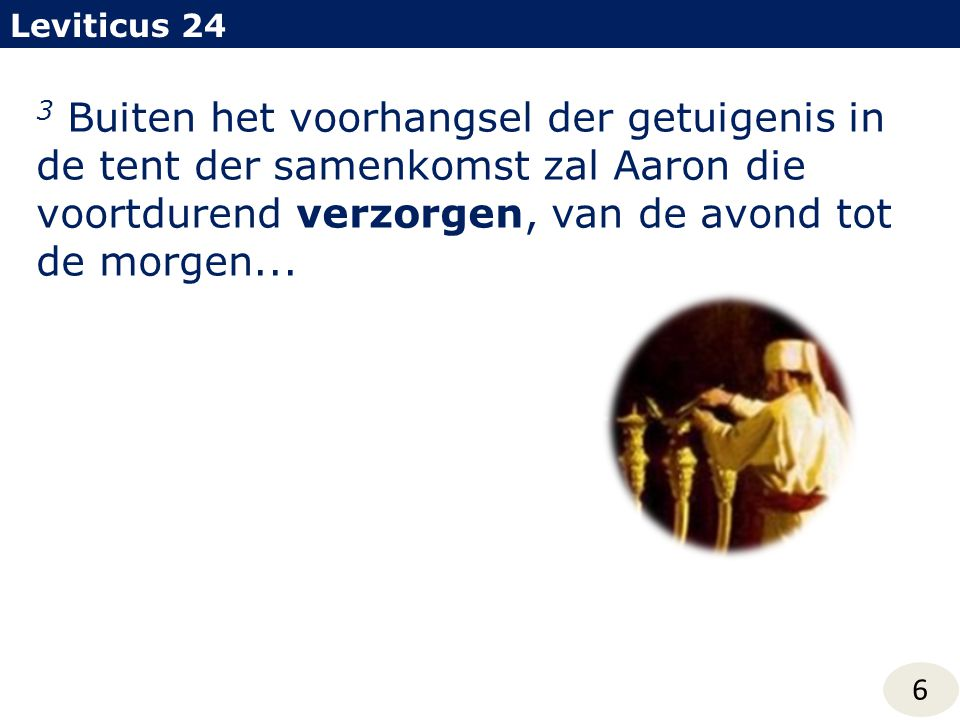 3 Buiten het voorhangsel der getuigenis in de tent der samenkomst zal Aaron die voortdurend verzorgen, van de avond tot de morgen... Leviticus 24 6