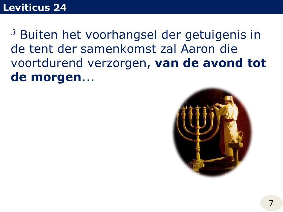 3 Buiten het voorhangsel der getuigenis in de tent der samenkomst zal Aaron die voortdurend verzorgen, van de avond tot de morgen... Leviticus 24 7