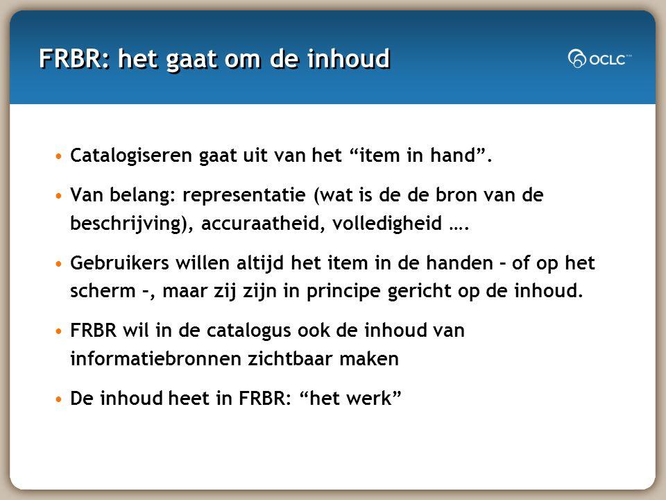 FRBR: het gaat om de inhoud Catalogiseren gaat uit van het item in hand .