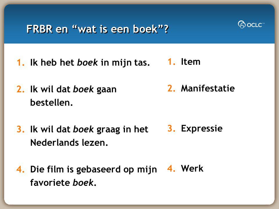 FRBR en wat is een boek . 1.Item 2.Manifestatie 3.Expressie 4.Werk 1.Ik heb het boek in mijn tas.