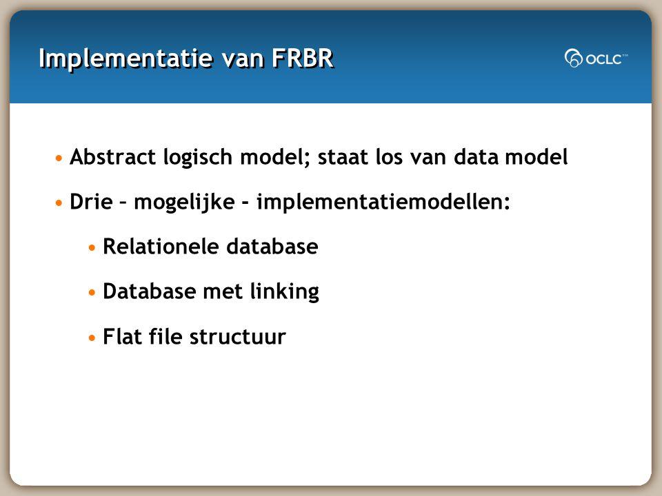 Implementatie van FRBR Abstract logisch model; staat los van data model Drie – mogelijke - implementatiemodellen: Relationele database Database met linking Flat file structuur