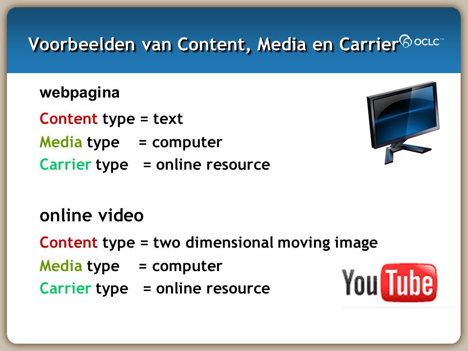 Voorbeelden van Content, Media en Carrier webpagina Content type = text Media type = computer Carrier type = online resource online video Content type = two dimensional moving image Media type = computer Carrier type = online resource