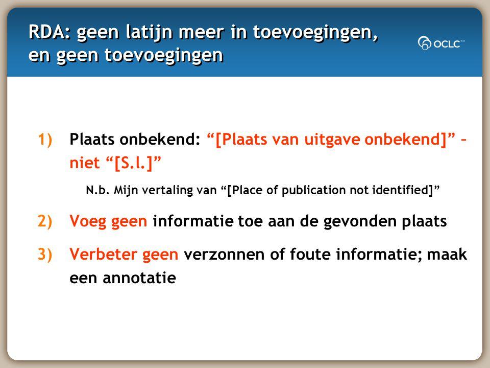 RDA: geen latijn meer in toevoegingen, en geen toevoegingen 1)Plaats onbekend: [Plaats van uitgave onbekend] – niet [S.l.] N.b.