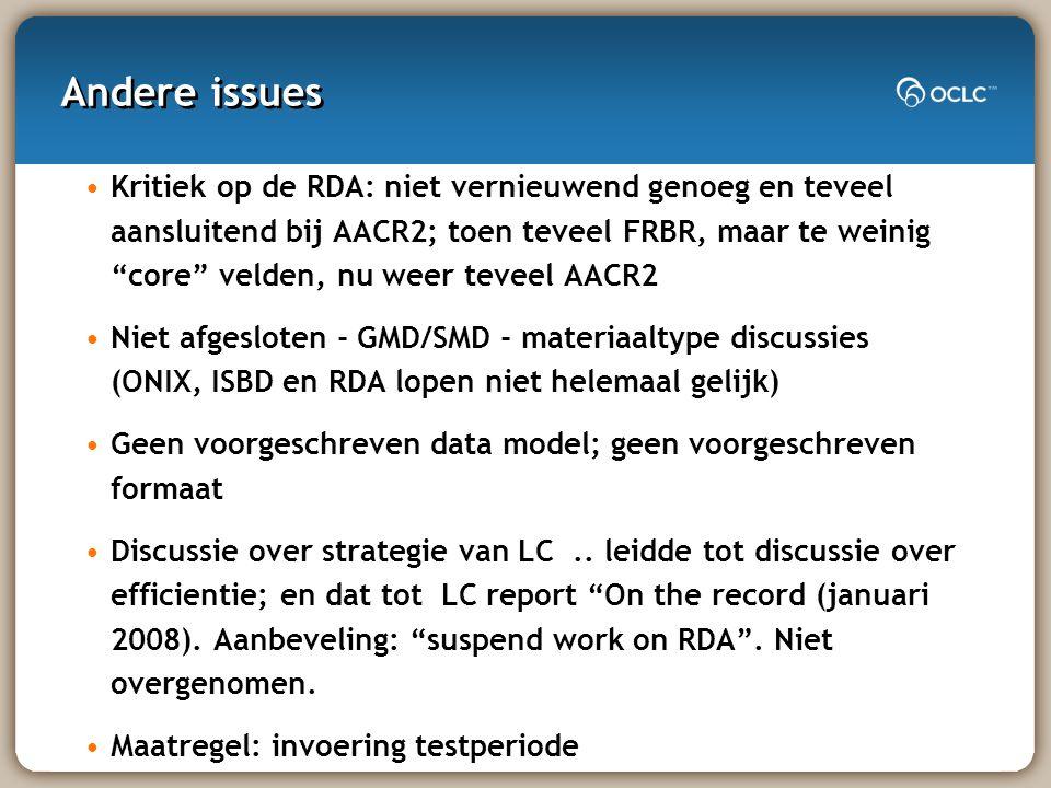 Andere issues Kritiek op de RDA: niet vernieuwend genoeg en teveel aansluitend bij AACR2; toen teveel FRBR, maar te weinig core velden, nu weer teveel AACR2 Niet afgesloten - GMD/SMD - materiaaltype discussies (ONIX, ISBD en RDA lopen niet helemaal gelijk) Geen voorgeschreven data model; geen voorgeschreven formaat Discussie over strategie van LC..
