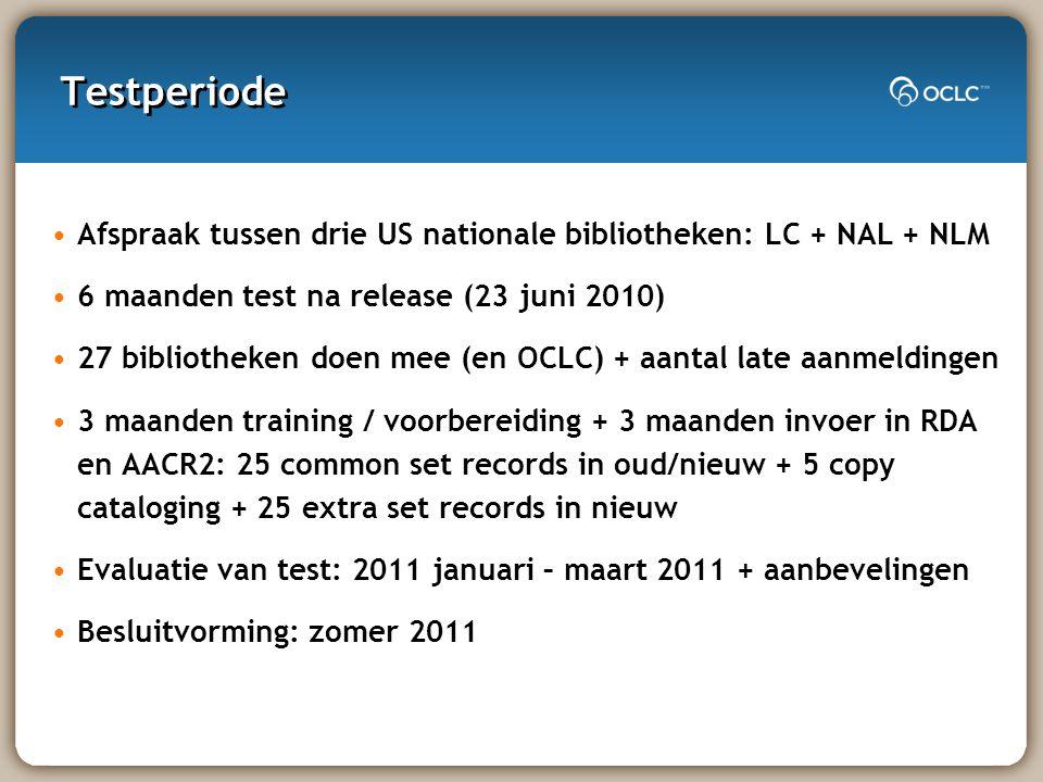 Testperiode Afspraak tussen drie US nationale bibliotheken: LC + NAL + NLM 6 maanden test na release (23 juni 2010) 27 bibliotheken doen mee (en OCLC) + aantal late aanmeldingen 3 maanden training / voorbereiding + 3 maanden invoer in RDA en AACR2: 25 common set records in oud/nieuw + 5 copy cataloging + 25 extra set records in nieuw Evaluatie van test: 2011 januari – maart 2011 + aanbevelingen Besluitvorming: zomer 2011