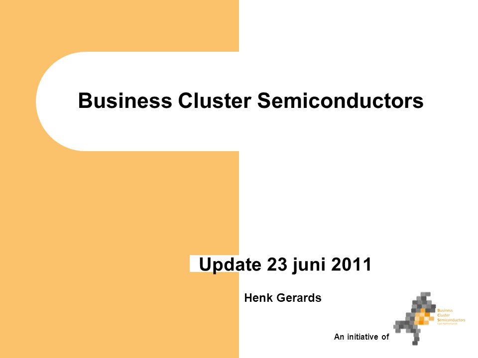 Business Cluster Semiconductors Update 23 juni 2011 Henk Gerards An initiative of