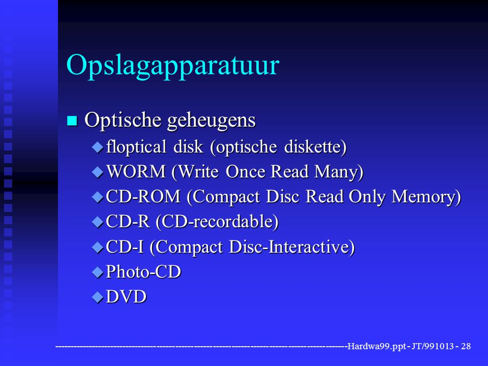 ----------------------------------------------------------------------------------------------Hardwa99.ppt - JT/991013 -28 Opslagapparatuur n Optische geheugens u floptical disk (optische diskette) u WORM (Write Once Read Many) u CD-ROM (Compact Disc Read Only Memory) u CD-R (CD-recordable) u CD-I (Compact Disc-Interactive) u Photo-CD u DVD