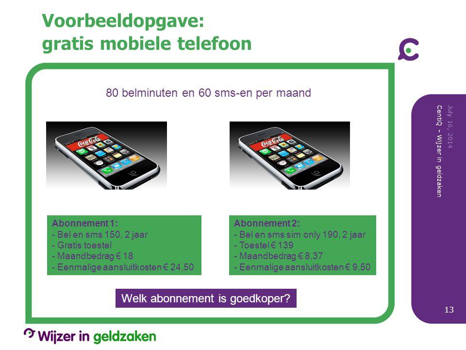 Voorbeeldopgave: gratis mobiele telefoon July 16, 2014 CentiQ - Wijzer in geldzaken 13 80 belminuten en 60 sms-en per maand Abonnement 1: - Bel en sms 150, 2 jaar - Gratis toestel - Maandbedrag € 18 - Eenmalige aansluitkosten € 24,50 Abonnement 2: - Bel en sms sim only 190, 2 jaar - Toestel € 139 - Maandbedrag € 8,37 - Eenmalige aansluitkosten € 9,50 Welk abonnement is goedkoper?
