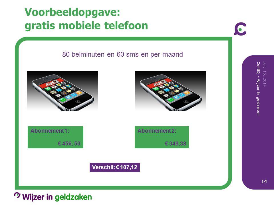 Voorbeeldopgave: gratis mobiele telefoon July 16, 2014 CentiQ - Wijzer in geldzaken 14 80 belminuten en 60 sms-en per maand Abonnement 1: € 456, 50 Abonnement 2: € 349,38 Verschil: € 107,12