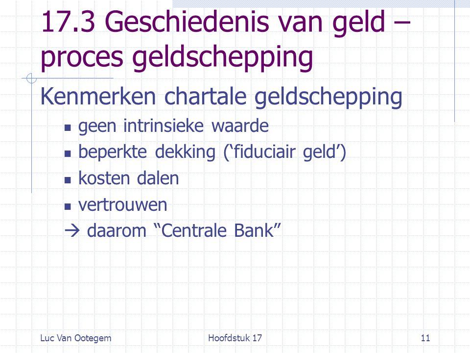 Luc Van OotegemHoofdstuk 1711 17.3 Geschiedenis van geld – proces geldschepping Kenmerken chartale geldschepping geen intrinsieke waarde beperkte dekking ('fiduciair geld') kosten dalen vertrouwen  daarom Centrale Bank