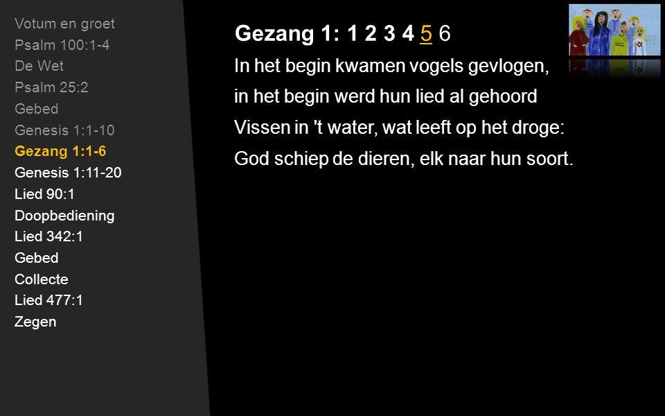 Gezang 1: 1 2 3 4 5 6 In het begin kwamen vogels gevlogen, in het begin werd hun lied al gehoord Vissen in t water, wat leeft op het droge: God schiep de dieren, elk naar hun soort.