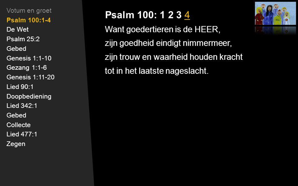 Psalm 100: 1 2 3 4 Want goedertieren is de HEER, zijn goedheid eindigt nimmermeer, zijn trouw en waarheid houden kracht tot in het laatste nageslacht.
