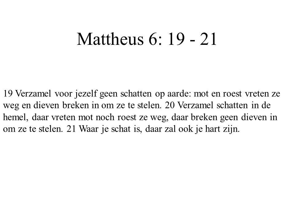 Mattheus 6: 19 - 21 19 Verzamel voor jezelf geen schatten op aarde: mot en roest vreten ze weg en dieven breken in om ze te stelen. 20 Verzamel schatt