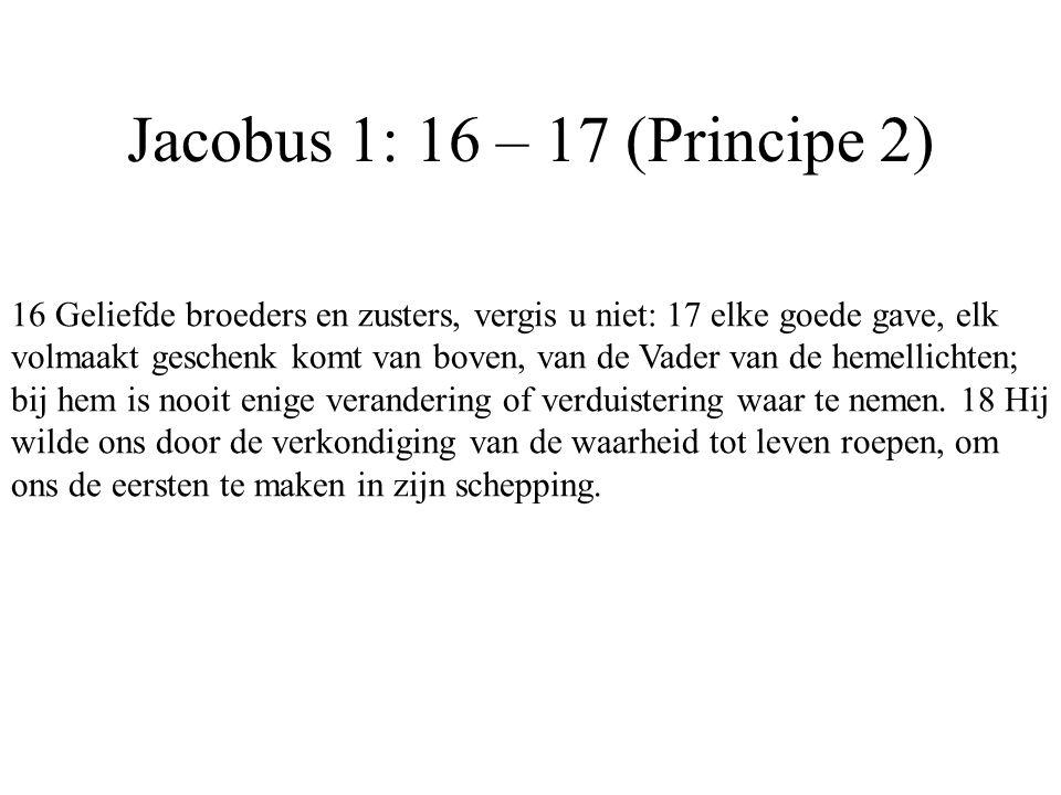 Jacobus 1: 16 – 17 (Principe 2) 16 Geliefde broeders en zusters, vergis u niet: 17 elke goede gave, elk volmaakt geschenk komt van boven, van de Vader
