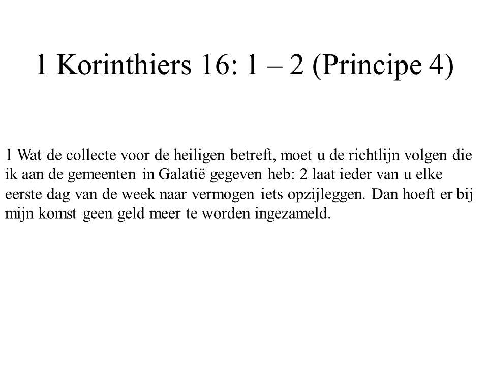 1 Korinthiers 16: 1 – 2 (Principe 4) 1 Wat de collecte voor de heiligen betreft, moet u de richtlijn volgen die ik aan de gemeenten in Galatië gegeven