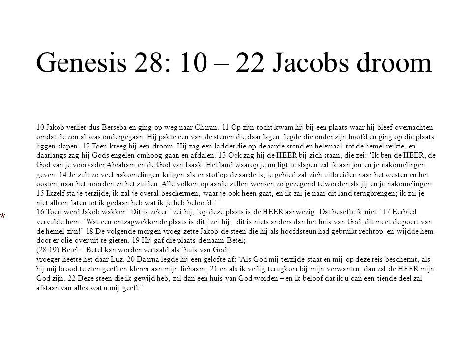 Genesis 28: 10 – 22 Jacobs droom 10 Jakob verliet dus Berseba en ging op weg naar Charan. 11 Op zijn tocht kwam hij bij een plaats waar hij bleef over