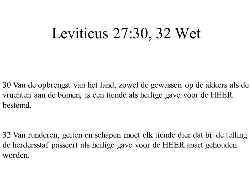 Leviticus 27:30, 32 Wet 30 Van de opbrengst van het land, zowel de gewassen op de akkers als de vruchten aan de bomen, is een tiende als heilige gave