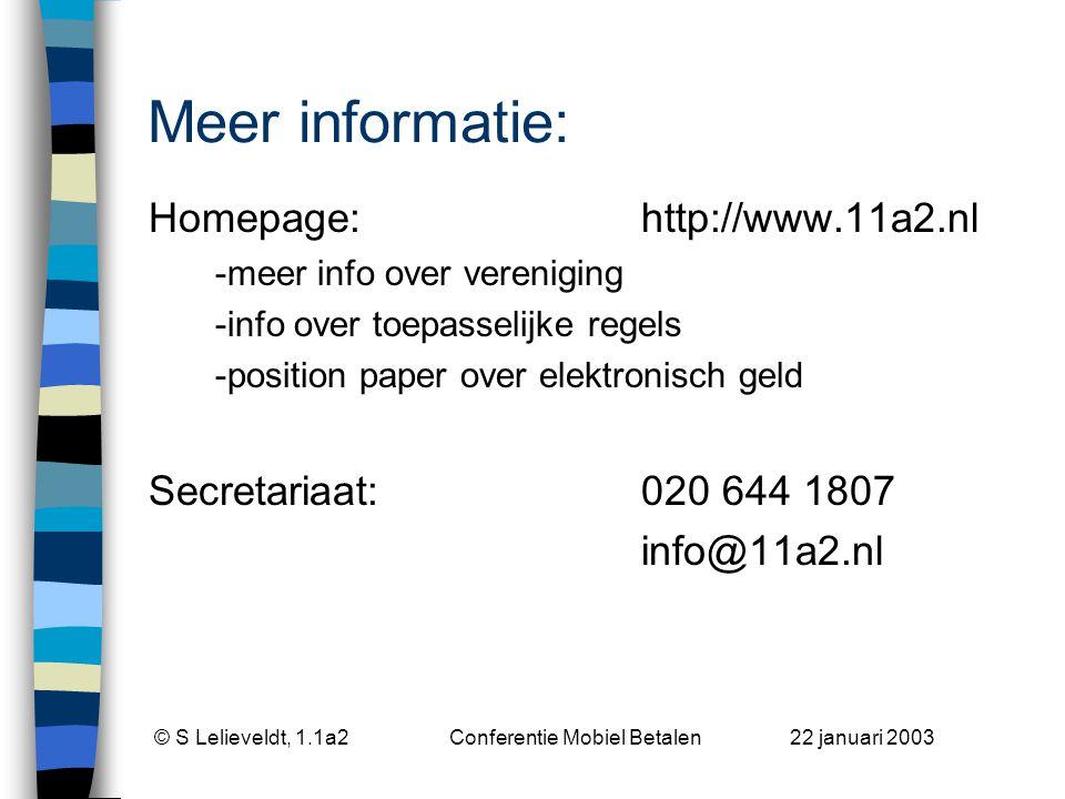 © S Lelieveldt, 1.1a2 Conferentie Mobiel Betalen 22 januari 2003 Meer informatie: Homepage:http://www.11a2.nl -meer info over vereniging -info over toepasselijke regels -position paper over elektronisch geld Secretariaat:020 644 1807 info@11a2.nl