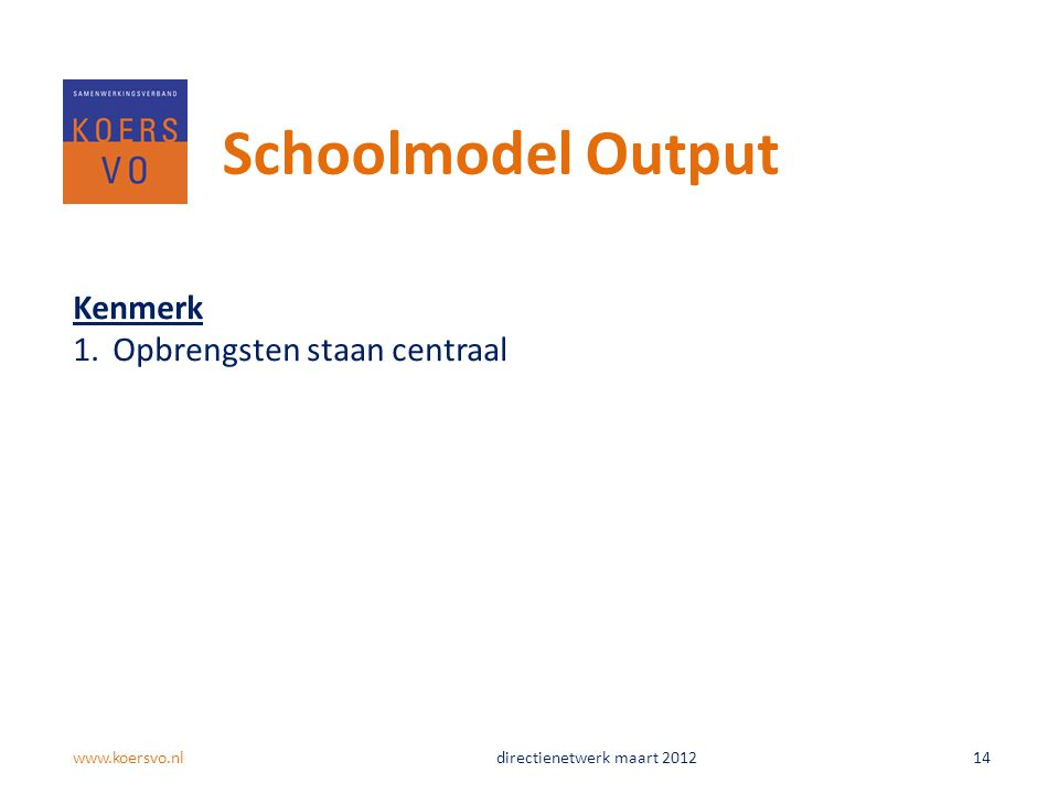 Kenmerk 1.Opbrengsten staan centraal Schoolmodel Output www.koersvo.nldirectienetwerk maart 2012 14