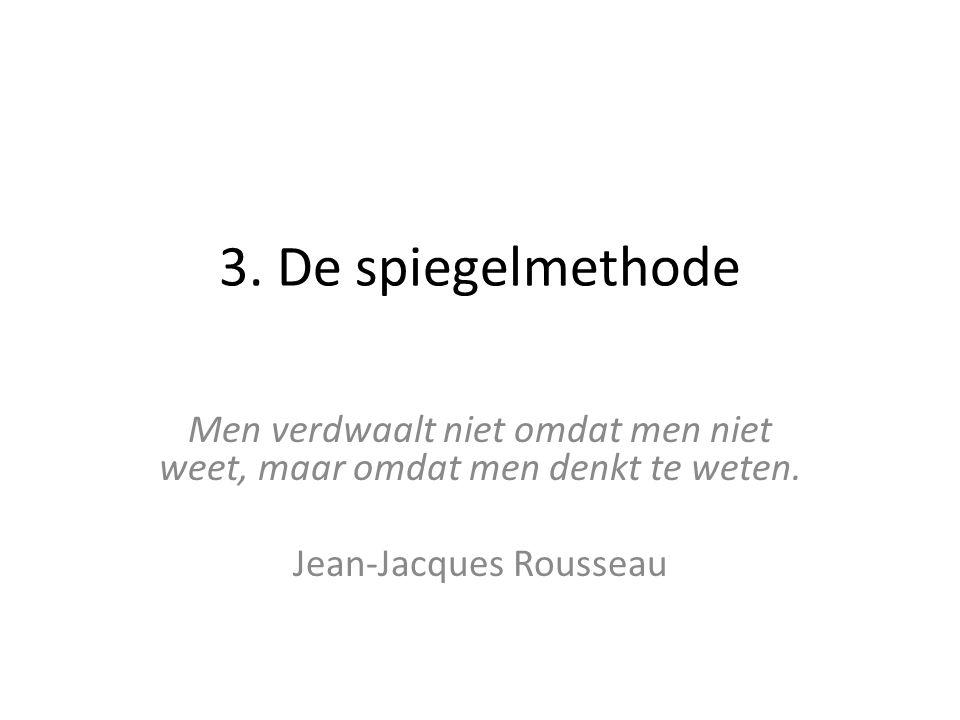 3. De spiegelmethode Men verdwaalt niet omdat men niet weet, maar omdat men denkt te weten. Jean-Jacques Rousseau