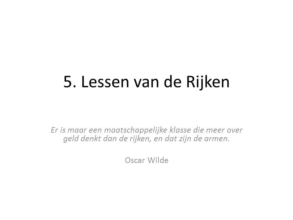5. Lessen van de Rijken Er is maar een maatschappelijke klasse die meer over geld denkt dan de rijken, en dat zijn de armen. Oscar Wilde