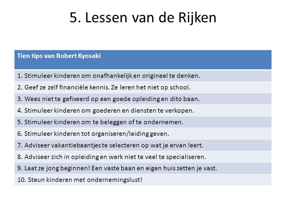 5. Lessen van de Rijken Tien tips van Robert Kyosaki 1. Stimuleer kinderen om onafhankelijk en origineel te denken. 2. Geef ze zelf financiële kennis.