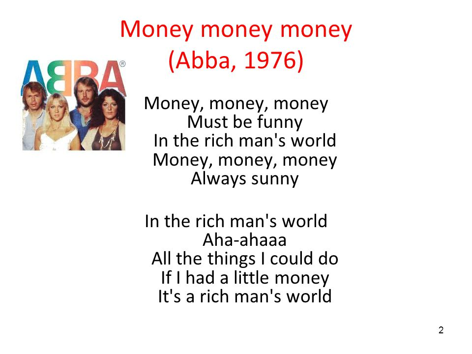 2 Money money money (Abba, 1976) Money, money, money Must be funny In the rich man s world Money, money, money Always sunny In the rich man s world Aha-ahaaa All the things I could do If I had a little money It s a rich man s world