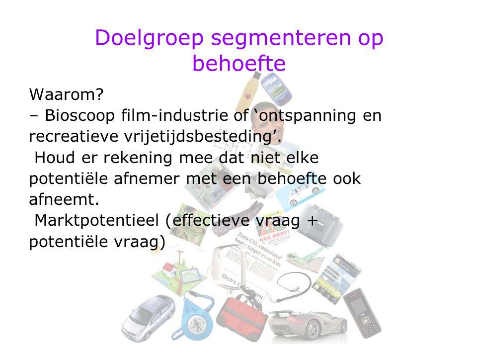 Doelgroep segmenteren op behoefte Waarom? – Bioscoop film-industrie of 'ontspanning en recreatieve vrijetijdsbesteding'. Houd er rekening mee dat niet