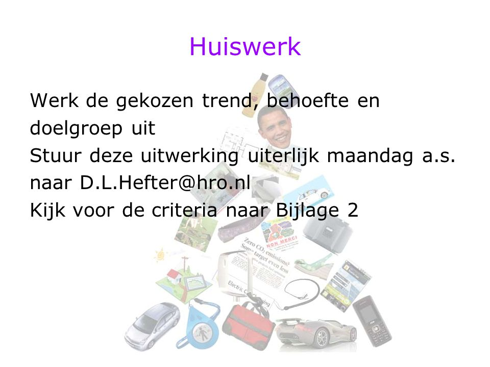 Huiswerk Werk de gekozen trend, behoefte en doelgroep uit Stuur deze uitwerking uiterlijk maandag a.s. naar D.L.Hefter@hro.nl Kijk voor de criteria na