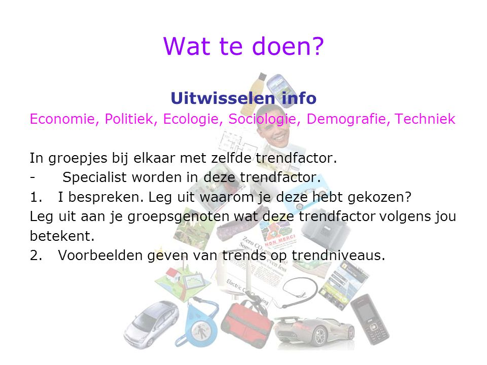 Wat te doen? Uitwisselen info Economie, Politiek, Ecologie, Sociologie, Demografie, Techniek In groepjes bij elkaar met zelfde trendfactor. - Speciali