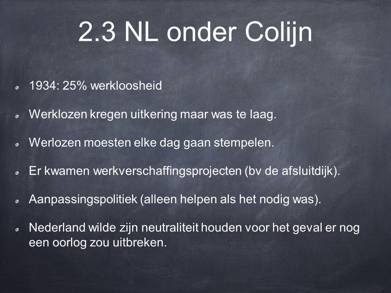 2.3 NL onder Colijn 1934: 25% werkloosheid Werklozen kregen uitkering maar was te laag.