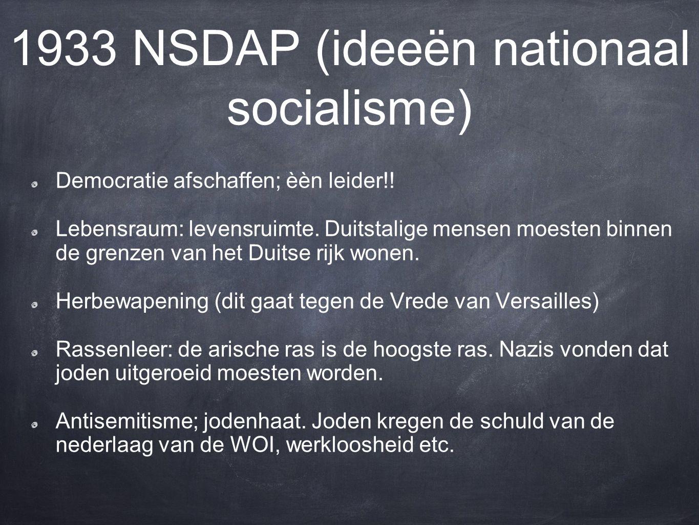 1933 NSDAP (ideeën nationaal socialisme) Democratie afschaffen; èèn leider!.