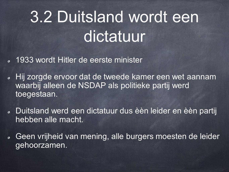 3.2 Duitsland wordt een dictatuur 1933 wordt Hitler de eerste minister Hij zorgde ervoor dat de tweede kamer een wet aannam waarbij alleen de NSDAP als politieke partij werd toegestaan.