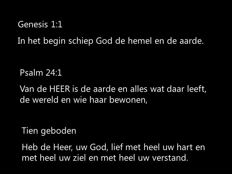 Genesis 1:1 In het begin schiep God de hemel en de aarde. Psalm 24:1 Van de HEER is de aarde en alles wat daar leeft, de wereld en wie haar bewonen, T