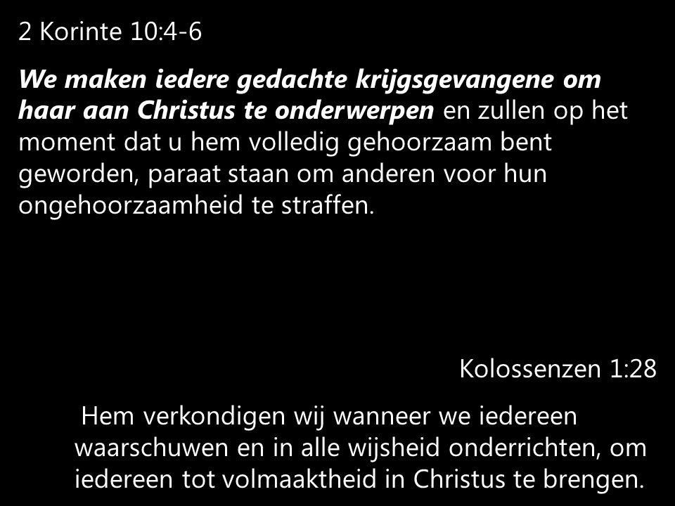 2 Korinte 10:4-6 We maken iedere gedachte krijgsgevangene om haar aan Christus te onderwerpen en zullen op het moment dat u hem volledig gehoorzaam be