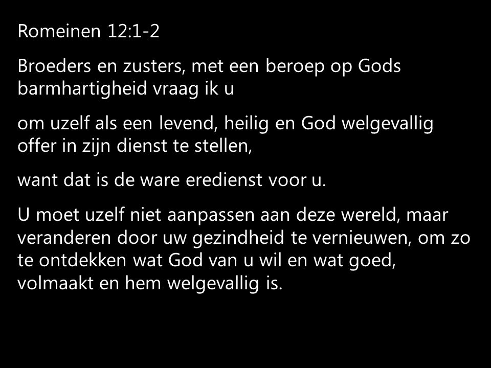 Romeinen 12:1-2 Broeders en zusters, met een beroep op Gods barmhartigheid vraag ik u om uzelf als een levend, heilig en God welgevallig offer in zijn